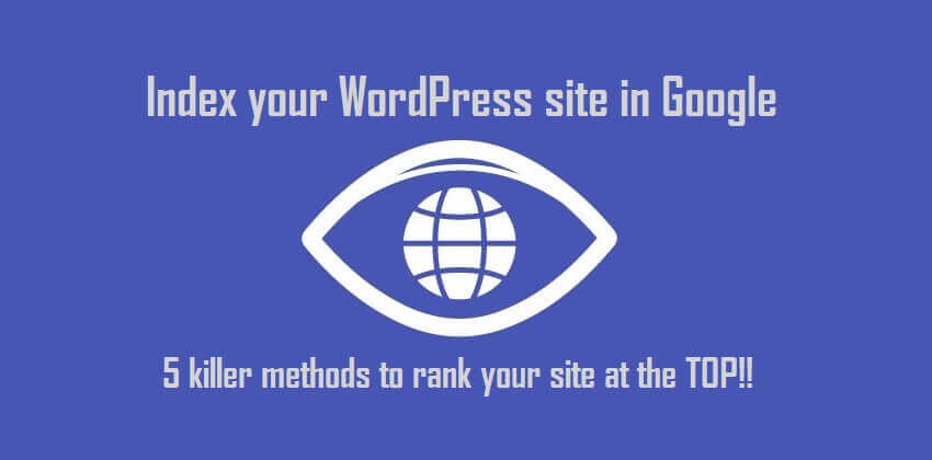 Index your WordPress site in Google-5 killer methods to rank your site at the TOP!!